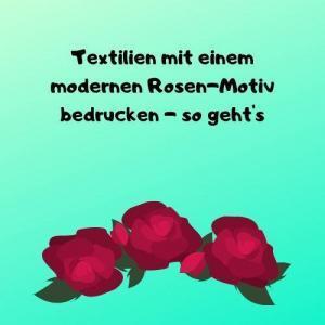 Textilien mit einem modernen Rosen-Motiv bedrucken - so geht's